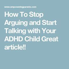 How To Stop Arguing and Start Talking with Your ADHD Child Great article!!
