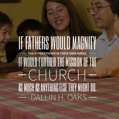 #apr18ldsconf #ldsconf #presoaks #dallinhoaks #lds #priesthood #home #family #parenting #magnify #calling #power If fathers would magnify their priesthood in their own family, it would further the mission of the Church as much as anything else they might do.