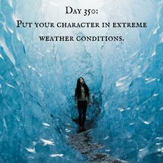 Day 350 of 365 Days of Writing Prompts: Put your character in extreme weather conditions. Shannon: Everyone kept asking what we were supposed to do to get away from the extreme cold. It was scary a… Book Prompts, Writing Prompts For Writers, Creative Writing Prompts, Book Writing Tips, Writing Words, Writing Help, Writing Practice, Writing Ideas, Writing Promts