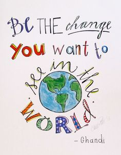 Be the change you want to see in the world Ghandi  by aimeeferre