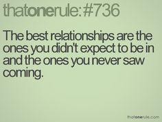 The best relationships are the ones you didn't expect to be in and the ones you never saw coming.