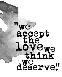 We accept the love we think we deserve. From The Perks of Being A Wallflower I think. Book Quotes Love, Movie Quotes, Great Quotes, Quotes To Live By, Life Quotes, Inspirational Quotes, Quotes Quotes, Daily Quotes, Motivational