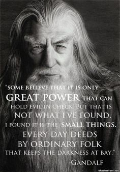A very powerful quote from the wonderful Gandalf. I had to stop the movie so I could write that one down - awesome quote!  he actually says Saruman believes. . .