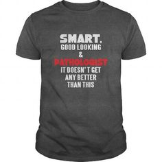 PATHOLOGIST TSHIRT  SMART GOOD LOOKING  PATHOLOGIST IT DOESNT GET ANY BETTER THAN THIS T-SHIRTS (PRICE:21.5$ ==►CLICK TO BUYING NOW) #pathologist #tshirt # #smart #good #looking # #pathologist #it #doesnt #get #any #better #than #this #Sunfrog #FunnyTshirts #SunfrogTshirts #Sunfrogshirts #shirts #tshirt #hoodie #sweatshirt #fashion #style