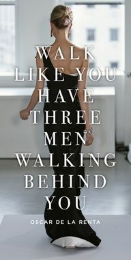 Walk like you have three men walking behind you: Head up. Looking forward. Spine straight. A$$ sashaying.   ;)