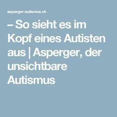 – So sieht es im Kopf eines Autisten aus   Asperger, der unsichtbare Autismus