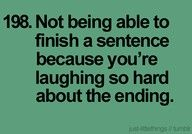 Not being able to finish a sentence because you're laughing so hard about the ending......    :)