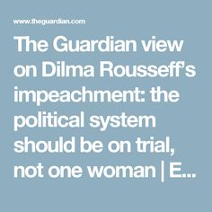 The Guardian view on Dilma Rousseff's impeachment: the political system should be on trial, not one woman | Editorial | Opinion | The Guardian