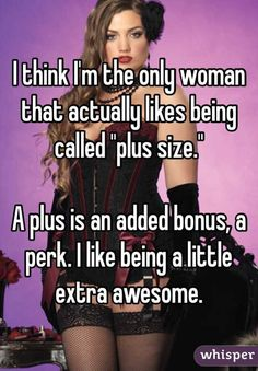"""Someone from posted a whisper, which reads """"I think I'm the only woman that actually likes being called """"plus size."""" A plus is an added bonus, a perk. I like being a little extra awesome. Big Girl Quotes, Woman Quotes, Life Quotes, Sex Quotes, Body Positive Quotes, Positive Body Image, Love My Body, Loving Your Body, Plus Size Quotes"""