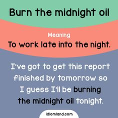 Idiom of the day: Burn the midnight oil.Meaning: To work late into the night.Example: I've got to get this report finished by tomorrow so I guess I'll be burning the midnight oil tonight.