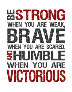 Be strong when you are weak, brave when you are scared, and humble when you are victorious.