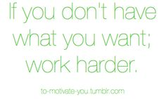 If you don't have what you want; work harder.