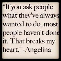 Angelina Jolie quote.   quotes.  wisdom.  advice.  life lessons.
