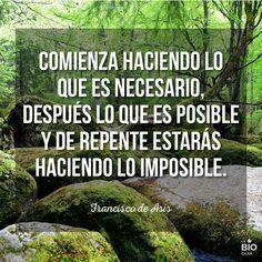 Comienza haciendo lo que es necesario, después lo que es posible y de repente estarás haciendo lo imposible.