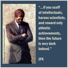 John F Kennedy.If you scoff at intellectuals, harass scientists, and reward only athletic achievements, then the future is very dark indeed.