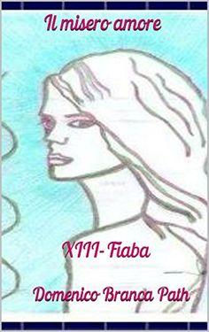 XIII-Fiaba: Il misero amore (Collana in serie Vol. 13) (Italian Edition) by Domenico Branca           Path http://www.amazon.com/dp/B00NOM1BJU/ref=cm_sw_r_pi_dp_yzB4vb0ADFRVR