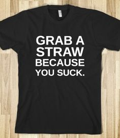 Grab A Straw Because You Suck T-Shirt