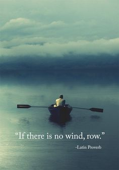 """If there is no wind, row."" - Latin Prover In other words, get your head out of your ass and do something amazing. 