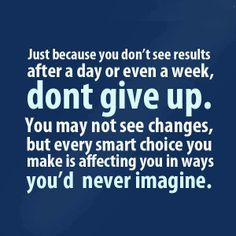Just because you don't see results after a day or even a week, don't give up.  You may not see changes, but every smart choice you make is affecting you in ways you'd never imagine.
