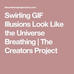 Swirling GIF Illusions Look Like the Universe Breathing | The Creators Project