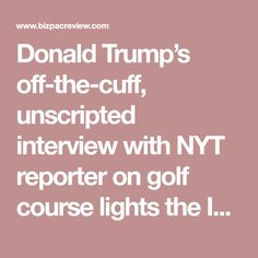 Donald Trump's off-the-cuff, unscripted interview with NYT reporter on golf course lights the Internet on fire