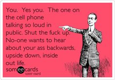 You. Yes you. The one on the cell phone talking so loud in public. Shut the fuck up. No-one wants to hear about your ass backwards,.