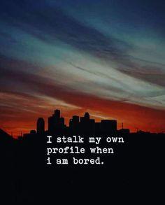 I stalk my own profile when I am bored. —via https://ift.tt/2eY7hg4
