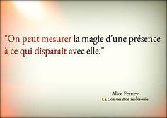"""""""On peut mesurer la magie d'une présence à ce qui disparaît avec elle."""" - Alice Ferney, La conversation amoureuse"""