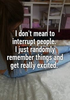 I don't mean to interrupt people. I just randomly remember things and get really excited.