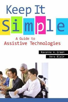 Keep It Simple : A Guide to Assistive Technologies / Ravonne A. Green and Vera Blair. Santa Barbara, California : Libraries Unlimited, c2011.