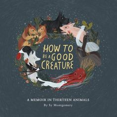 The Hardcover of the How to Be a Good Creature: A Memoir in Thirteen Animals (Signed Book) by Sy Montgomery, Rebecca Green New Books, Books To Read, Rebecca Green, The Animals, Draw Animals, Buch Design, John Kerry, Children's Book Illustration, Book Illustrations