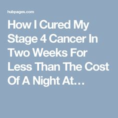 How I Cured My Stage 4 Cancer In Two Weeks For Less Than The Cost Of A Night At…