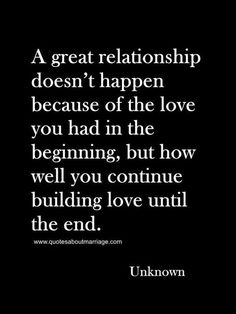 Oh so very true! = A great relationship doesn't happen because of the love you had in the beginning, but how well you continue building love until the end