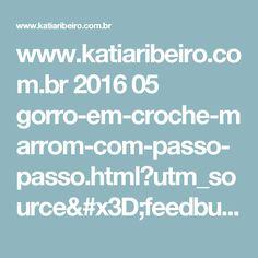 www.katiaribeiro.com.br 2016 05 gorro-em-croche-marrom-com-passo-passo.html?utm_source=feedburner&utm_medium=email&utm_campaign=Feed:+KatiaRibeiroAcessrios+(Katia+Ribeiro+Acess%C3%B3rios)&m=1
