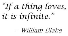 """""""If a thing loves, it is infinite."""" - William Blake"""