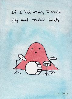 click to zoom    If I had arms, I would play mad freakin' beats  by Marc Johns