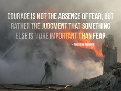 """Courage is not the absence of fear, but rather the judgment that something else is more important than fear.uhmm good words to consider Ems Quotes, Fire Quotes, Change Quotes, Quotes To Live By, Daily Quotes, Firefighter Quotes, Volunteer Firefighter, Firefighter Family, Firefighter Shirts"