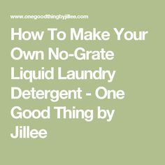 How To Make Your Own No-Grate Liquid Laundry Detergent - One Good Thing by Jillee