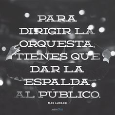 """""""Para dirigir la orquesta, tienes que dar la espalda al público."""" - Max Lucado - ExploraDios.com"""