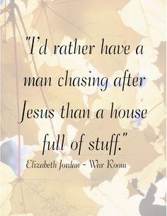 """""""I'd rather have a man chasing after Jesus than a house full of stuff."""" Elizabeth Jordan - War Room"""