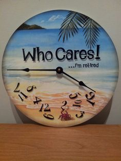"""Who Cares! ...I'm retired."" Beach clock  Love it!!!!"