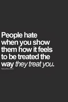 People hate when you show them how it feels to be treated the way they treat you ~ God is Heart