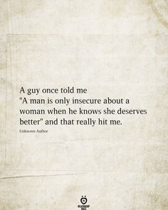 """A guy once told me """"A man is only insecure about a woman when he knows she deserves better"""" and that really hit me. Unknown Author # A Guy Once Told Me A Man Is Only Insecure About A Woman Wisdom Quotes, True Quotes, Quotes To Live By, Motivational Quotes, Inspirational Quotes, Funny Quotes, Hard Quotes, Change Quotes, The Words"""