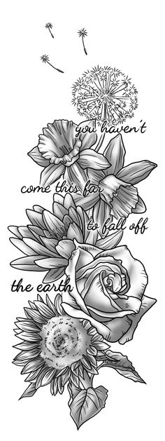 Tattoo design commissioned by a friend. Each flower represents the people most important to her in her life. She's also a big fan of Jack's Mannequin so she wanted a quote from them in the design. sleeve tattoos Flower tattoo by vervex on DeviantArt Future Tattoos, Love Tattoos, New Tattoos, Body Art Tattoos, Tattoos For Guys, Tatoos, Thigh Quote Tattoos, Big Cover Up Tattoos, Cute Thigh Tattoos