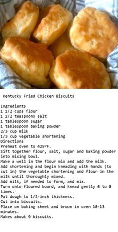 Rate 5 these are awesome. Taste just like KFC. Just be fore warned, the batter is sticky at first until you knead it on the board with the extra flour. I thought I did it wrong, once you knead it, it all comes together and they are delicious. KFC biscuits.