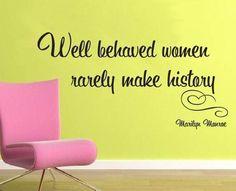 Well behaved women rarely make history. -Marilyn Monroe