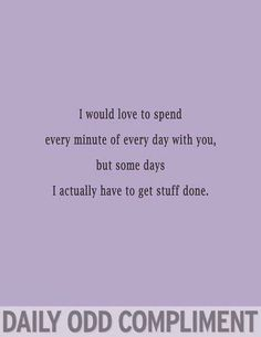 The Daily Odd Compliment.. How I feel about Millie... So nothing ever gets done anyway lol!