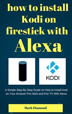 nice How to Install Kodi on Firestick With Alexa: A Simple Step-By-Step Guide on How to Install Kodi on Your Amazon Fire Stick and Fire TV With Alexa