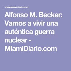 Alfonso M. Becker: Vamos a vivir una auténtica guerra nuclear - MiamiDiario.com