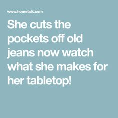 She cuts the pockets off old jeans now watch what she makes for her tabletop!